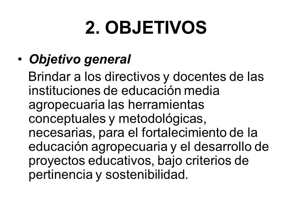 2. OBJETIVOS Objetivo general Brindar a los directivos y docentes de las instituciones de educación media agropecuaria las herramientas conceptuales y