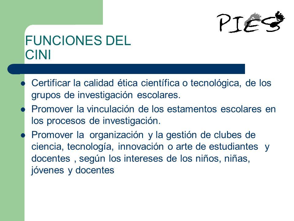FUNCIONES DEL CINI Certificar la calidad ética científica o tecnológica, de los grupos de investigación escolares. Promover la vinculación de los esta