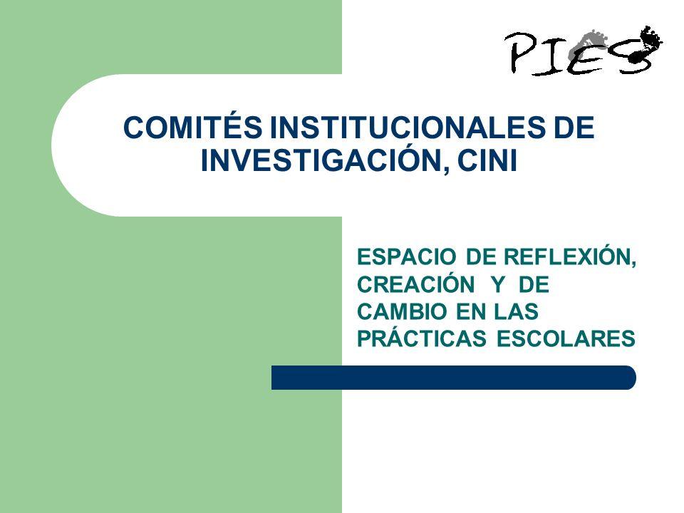 COMITÉS INSTITUCIONALES DE INVESTIGACIÓN, CINI ESPACIO DE REFLEXIÓN, CREACIÓN Y DE CAMBIO EN LAS PRÁCTICAS ESCOLARES