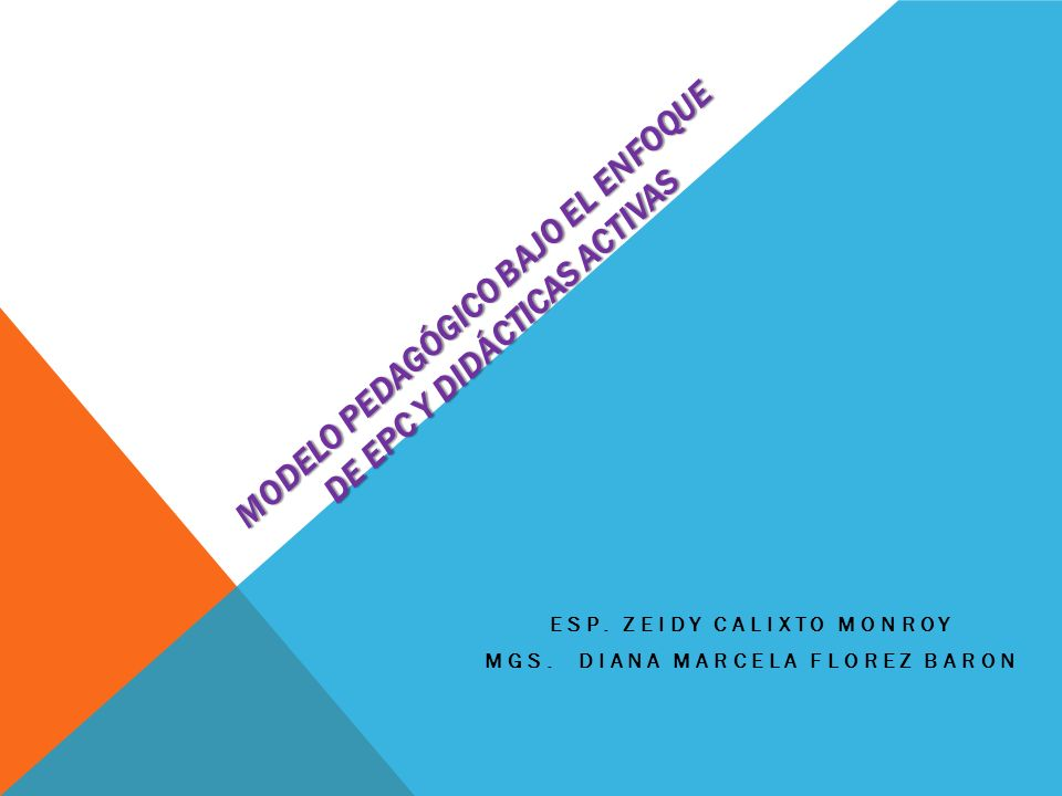 MODELO PEDAGÓGICO BAJO EL ENFOQUE DE EPC Y DIDÁCTICAS ACTIVAS ESP. ZEIDY CALIXTO MONROY MGS. DIANA MARCELA FLOREZ BARON