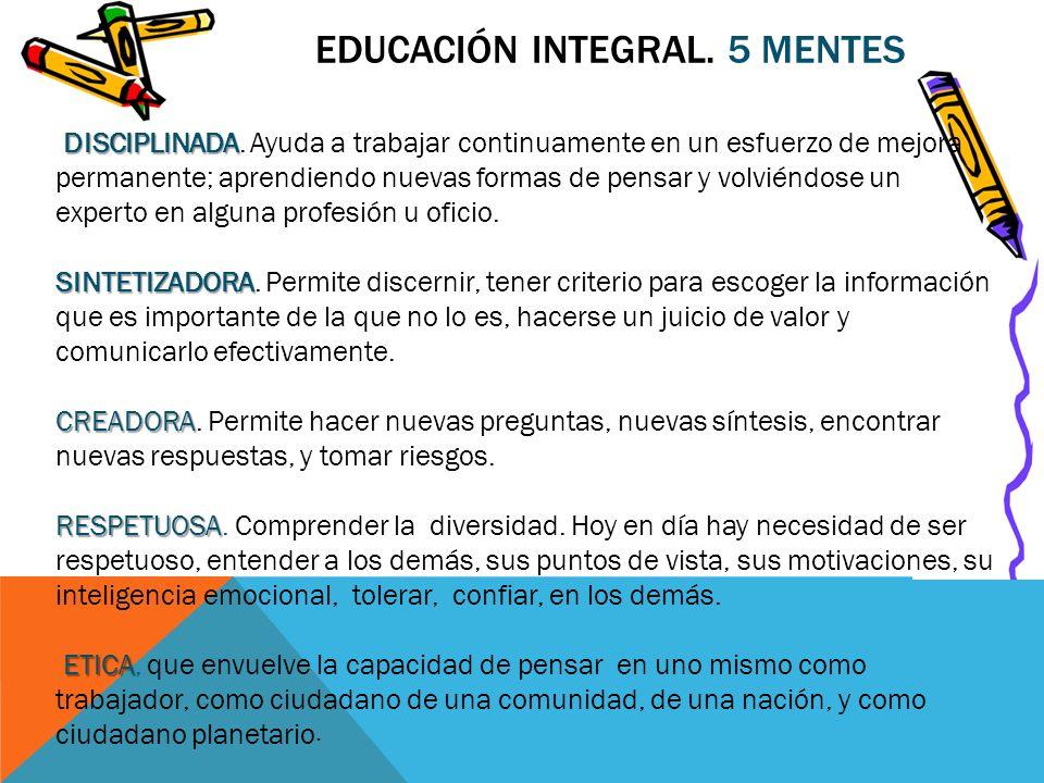 EDUCACIÓN INTEGRAL. 5 MENTES DISCIPLINADA DISCIPLINADA. Ayuda a trabajar continuamente en un esfuerzo de mejora permanente; aprendiendo nuevas formas