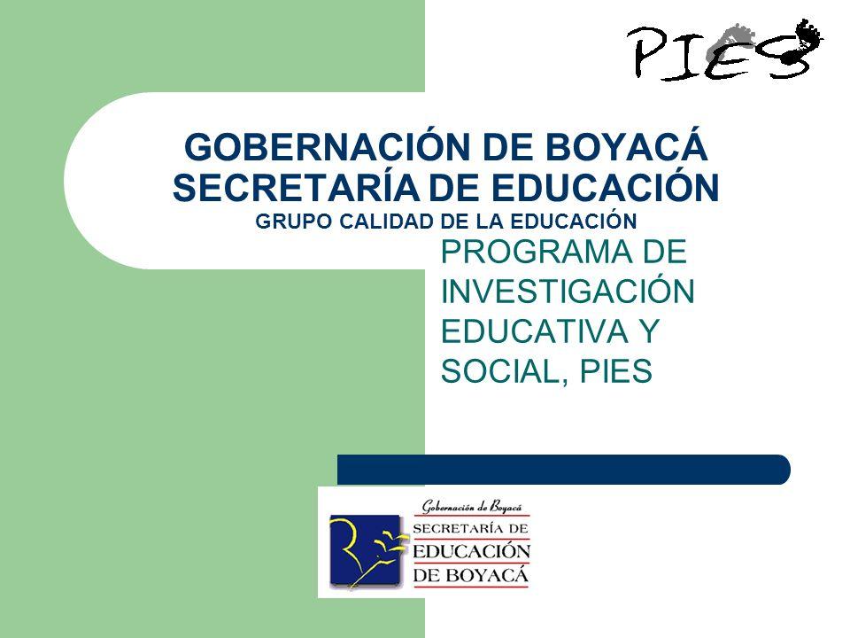 GOBERNACIÓN DE BOYACÁ SECRETARÍA DE EDUCACIÓN GRUPO CALIDAD DE LA EDUCACIÓN PROGRAMA DE INVESTIGACIÓN EDUCATIVA Y SOCIAL, PIES