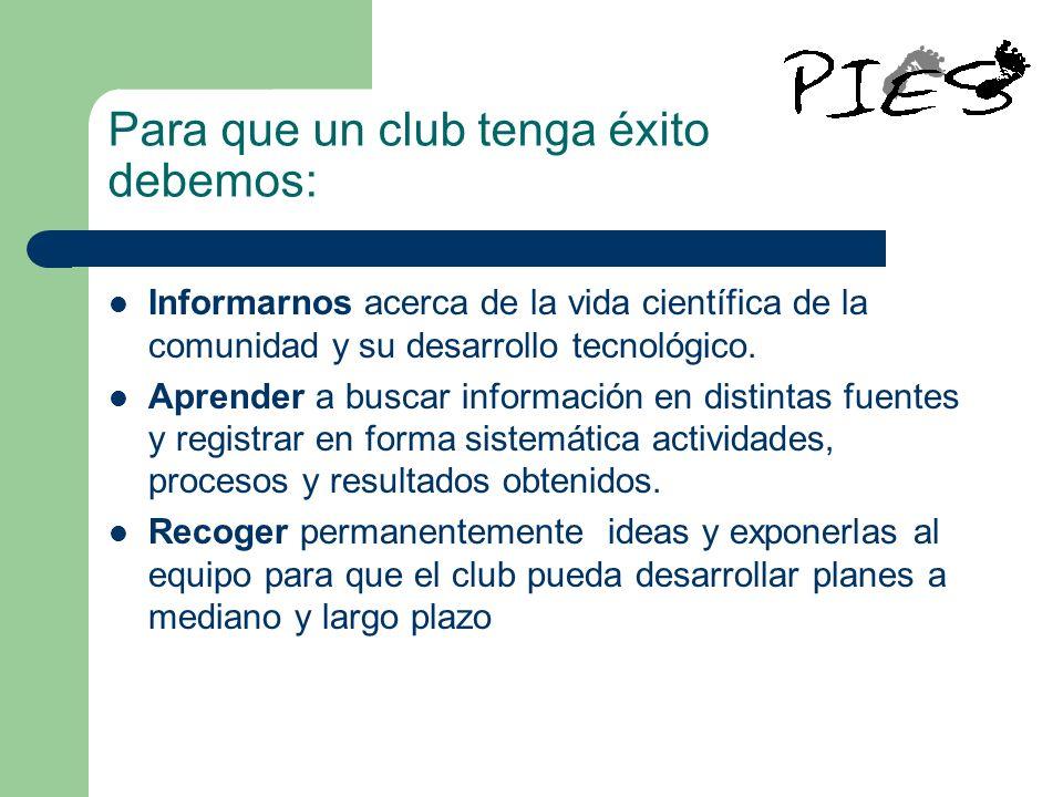 Para que un club tenga éxito debemos: Informarnos acerca de la vida científica de la comunidad y su desarrollo tecnológico. Aprender a buscar informac