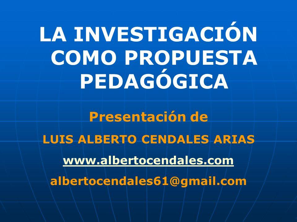 LA INVESTIGACIÓN COMO PROPUESTA PEDAGÓGICA Presentación de LUIS ALBERTO CENDALES ARIAS www.albertocendales.com albertocendales61@gmail.com