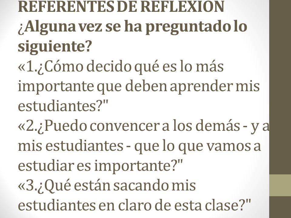 REFERENTES DE REFLEXION ¿Alguna vez se ha preguntado lo siguiente? «1.¿Cómo decido qué es lo más importante que deben aprender mis estudiantes?