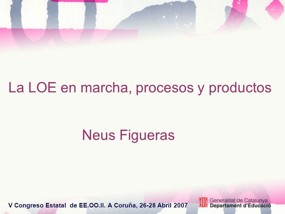 V Congreso Estatal de EE.OO.II. A Coruña, 26-28 Abril 2007 La LOE en marcha, procesos y productos Neus Figueras