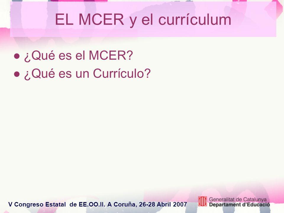 V Congreso Estatal de EE.OO.II. A Coruña, 26-28 Abril 2007 EL MCER y el currículum ¿Qué es el MCER? ¿Qué es un Currículo?