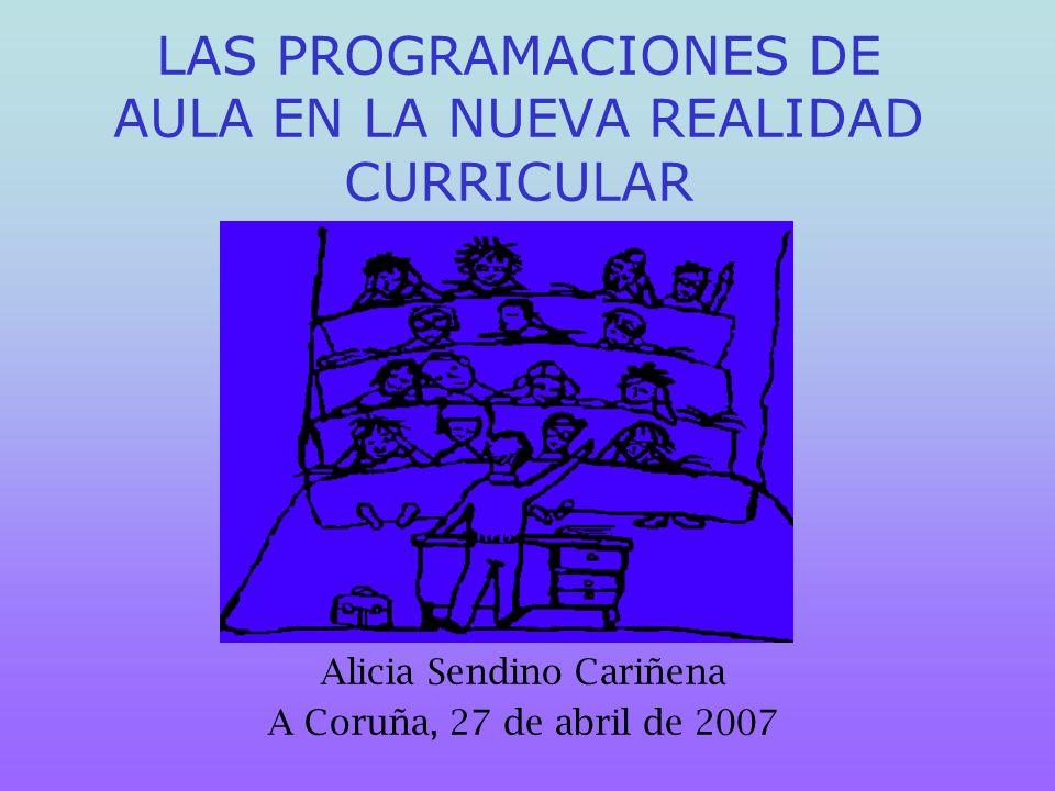 LAS PROGRAMACIONES DE AULA EN LA NUEVA REALIDAD CURRICULAR Alicia Sendino Cariñena A Coruña, 27 de abril de 2007