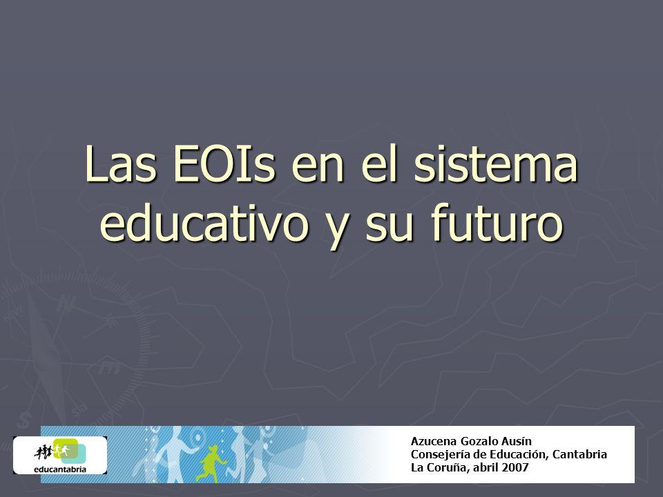 Las EOIs en el sistema educativo y su futuro Azucena Gozalo Ausín Consejería de Educación, Cantabria La Coruña, abril 2007
