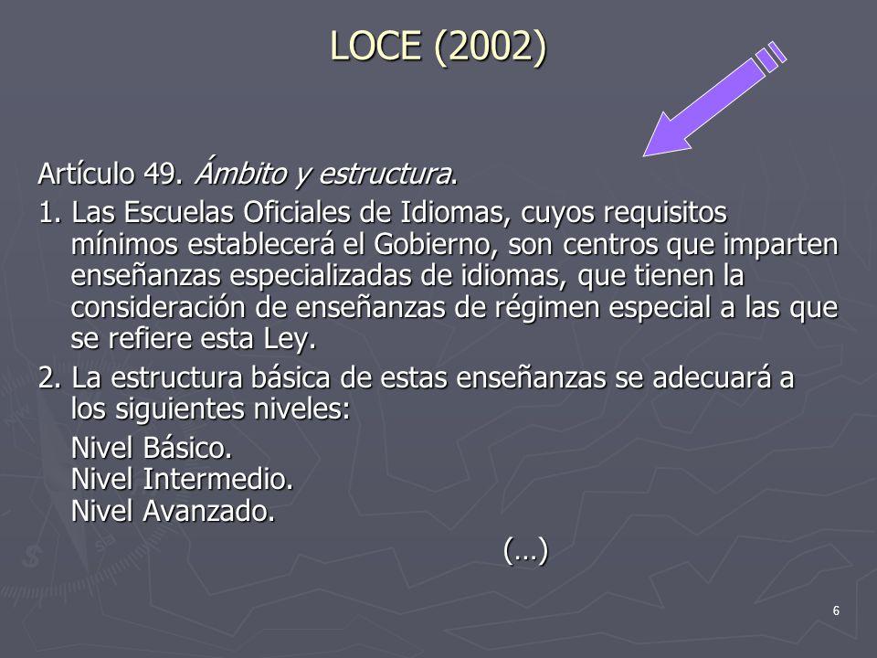 6 LOCE (2002) Artículo 49. Ámbito y estructura. 1. Las Escuelas Oficiales de Idiomas, cuyos requisitos mínimos establecerá el Gobierno, son centros qu