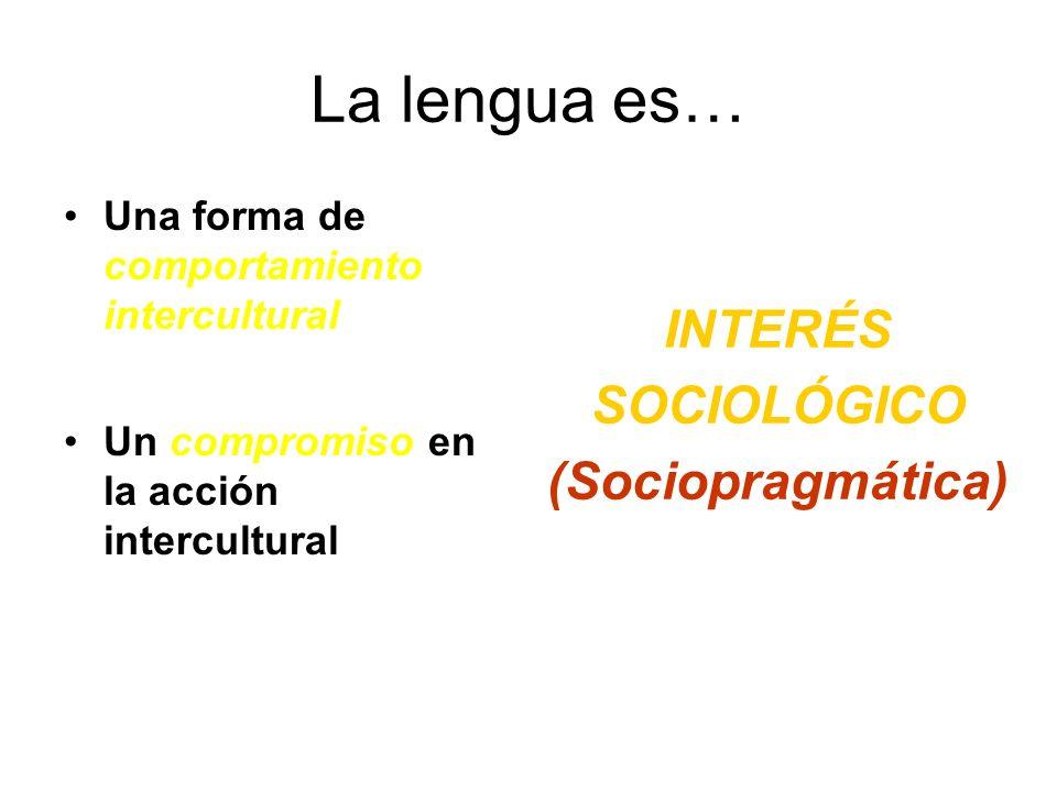 La lengua es… Una forma de comportamiento intercultural Un compromiso en la acción intercultural INTERÉS SOCIOLÓGICO (Sociopragmática)