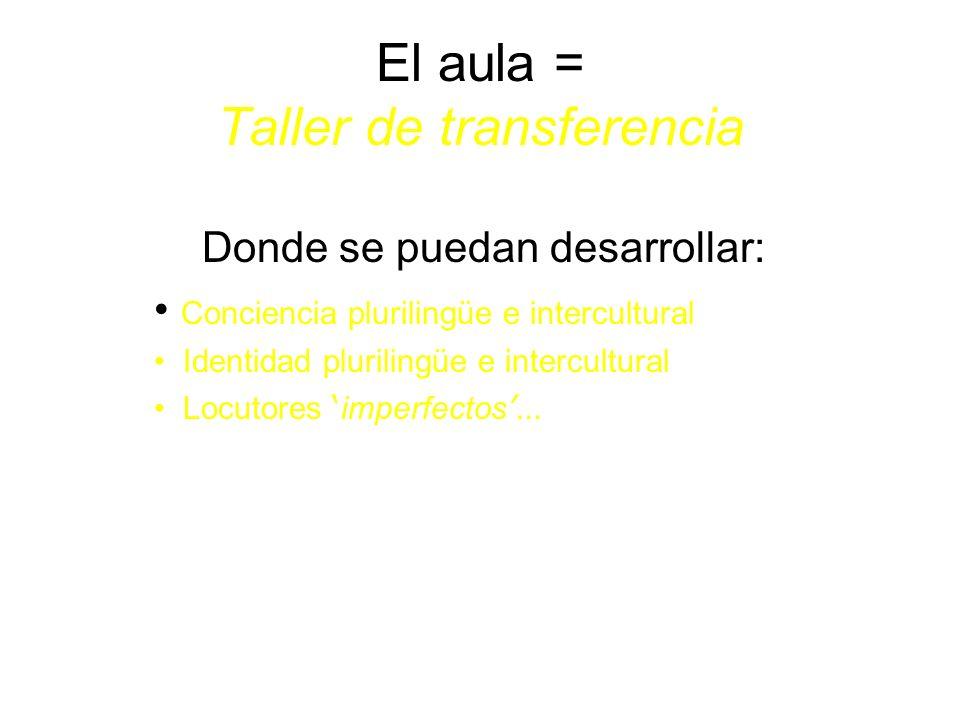 El aula = Taller de transferencia Donde se puedan desarrollar: Conciencia plurilingüe e intercultural Identidad plurilingüe e intercultural Locutores