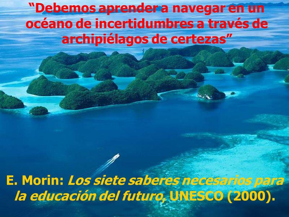Debemos aprender a navegar en un océano de incertidumbres a través de archipiélagos de certezas E. Morin: Los siete saberes necesarios para la educaci