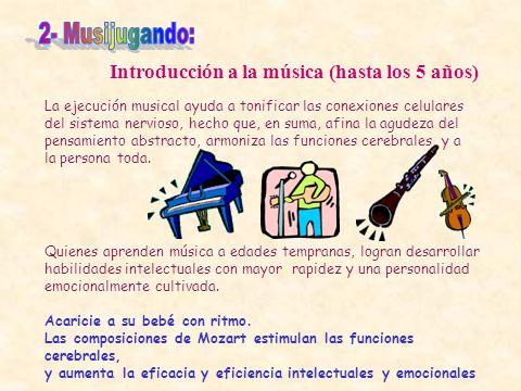 Introducción a la música (hasta los 5 años) La ejecución musical ayuda a tonificar las conexiones celulares del sistema nervioso, hecho que, en suma,