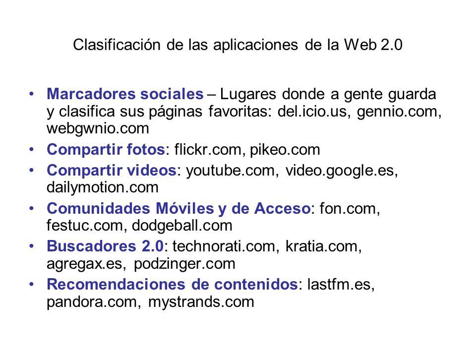 Clasificación de las aplicaciones de la Web 2.0 Marcadores sociales – Lugares donde a gente guarda y clasifica sus páginas favoritas: del.icio.us, gennio.com, webgwnio.com Compartir fotos: flickr.com, pikeo.com Compartir videos: youtube.com, video.google.es, dailymotion.com Comunidades Móviles y de Acceso: fon.com, festuc.com, dodgeball.com Buscadores 2.0: technorati.com, kratia.com, agregax.es, podzinger.com Recomendaciones de contenidos: lastfm.es, pandora.com, mystrands.com