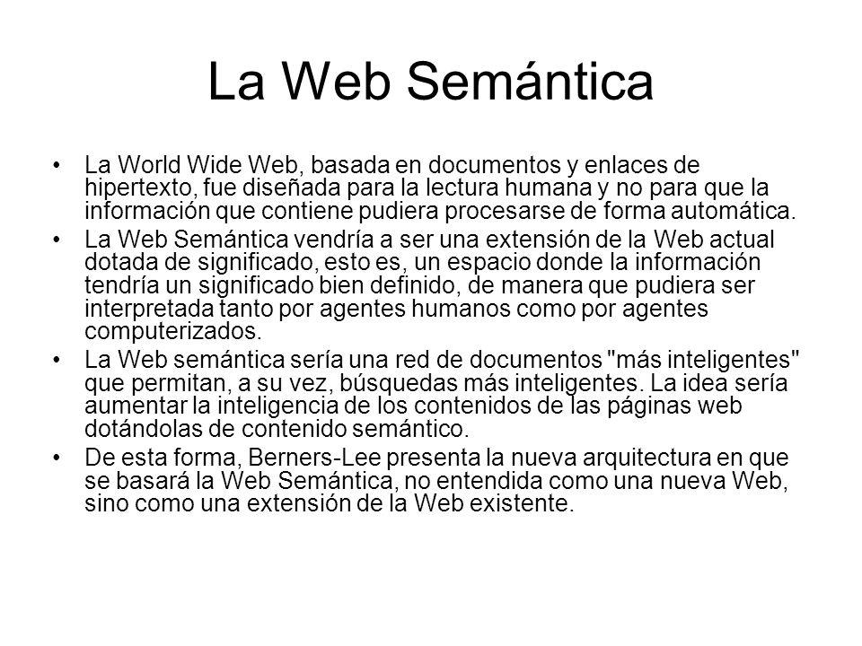 La Web Semántica La World Wide Web, basada en documentos y enlaces de hipertexto, fue diseñada para la lectura humana y no para que la información que contiene pudiera procesarse de forma automática.