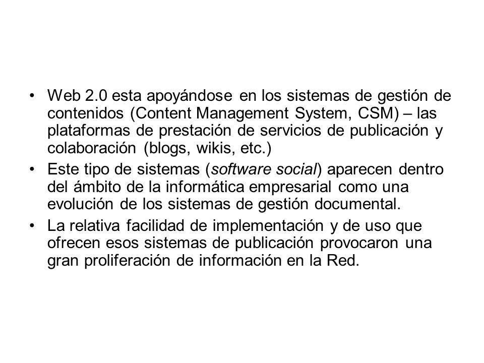 Web 2.0 esta apoyándose en los sistemas de gestión de contenidos (Content Management System, CSM) – las plataformas de prestación de servicios de publicación y colaboración (blogs, wikis, etc.) Este tipo de sistemas (software social) aparecen dentro del ámbito de la informática empresarial como una evolución de los sistemas de gestión documental.