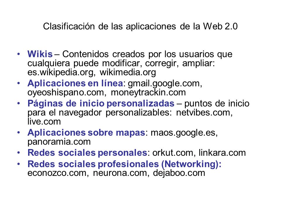 Clasificación de las aplicaciones de la Web 2.0 Wikis – Contenidos creados por los usuarios que cualquiera puede modificar, corregir, ampliar: es.wikipedia.org, wikimedia.org Aplicaciones en línea: gmail.google.com, oyeoshispano.com, moneytrackin.com Páginas de inicio personalizadas – puntos de inicio para el navegador personalizables: netvibes.com, live.com Aplicaciones sobre mapas: maos.google.es, panoramia.com Redes sociales personales: orkut.com, linkara.com Redes sociales profesionales (Networking): econozco.com, neurona.com, dejaboo.com