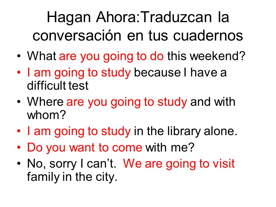 Hagan Ahora:Traduzcan la conversación en tus cuadernos What are you going to do this weekend? I am going to study because I have a difficult test Wher