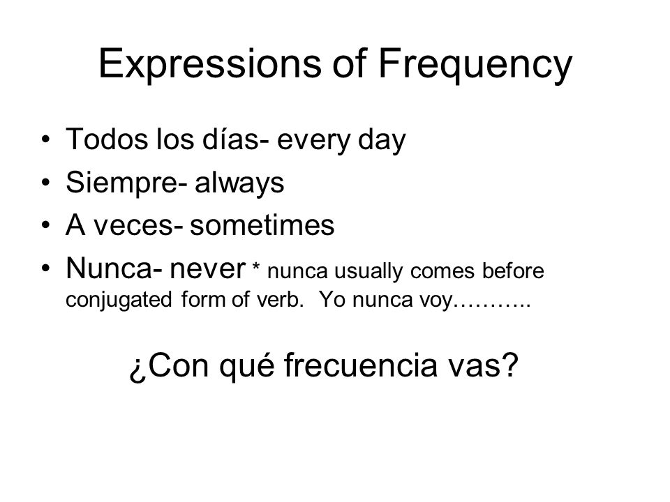 Expressions of Frequency Todos los días- every day Siempre- always A veces- sometimes Nunca- never * nunca usually comes before conjugated form of ver