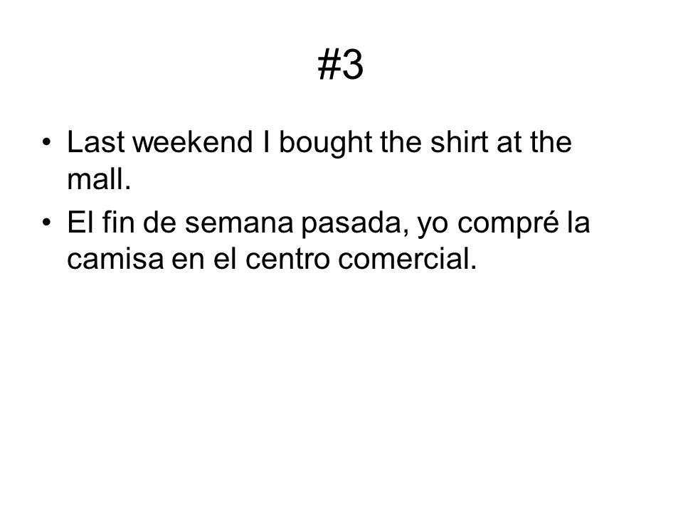 #3 Last weekend I bought the shirt at the mall. El fin de semana pasada, yo compré la camisa en el centro comercial.
