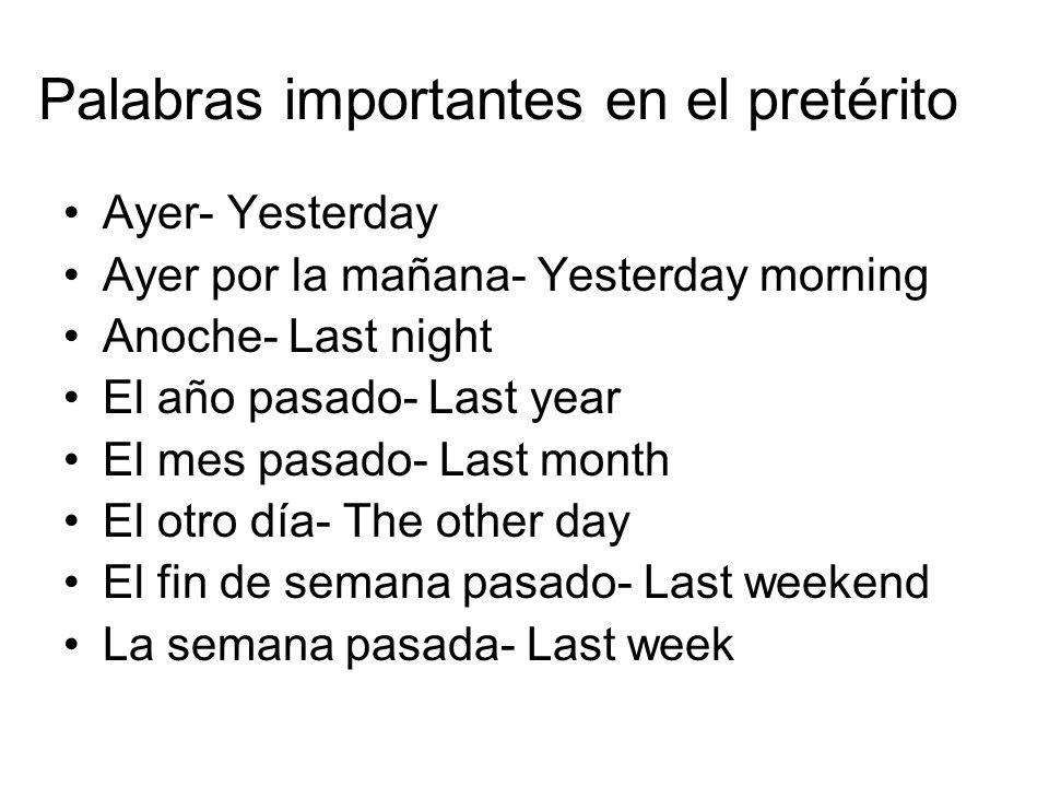 Palabras importantes en el pretérito Ayer- Yesterday Ayer por la mañana- Yesterday morning Anoche- Last night El año pasado- Last year El mes pasado-