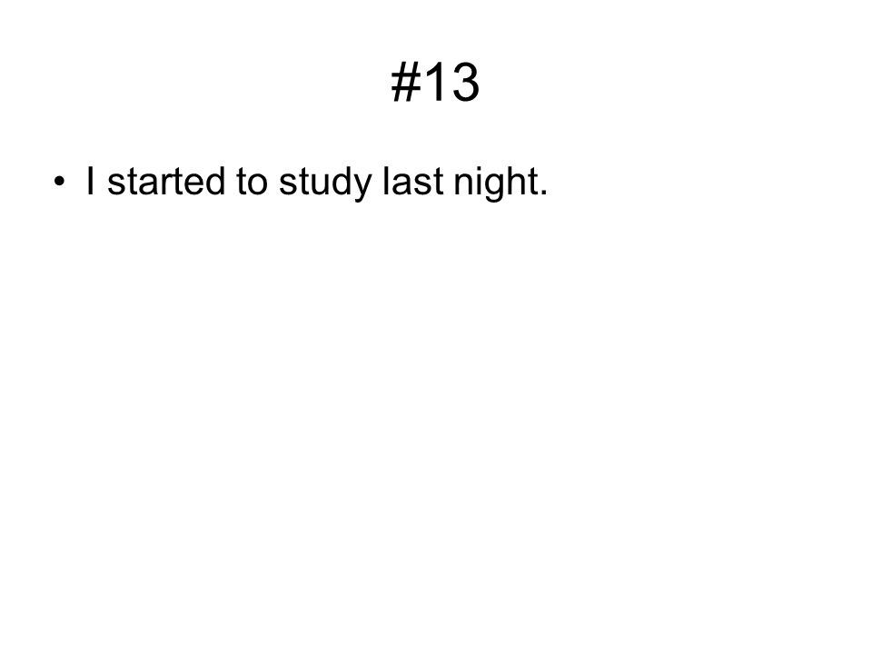 #13 I started to study last night.
