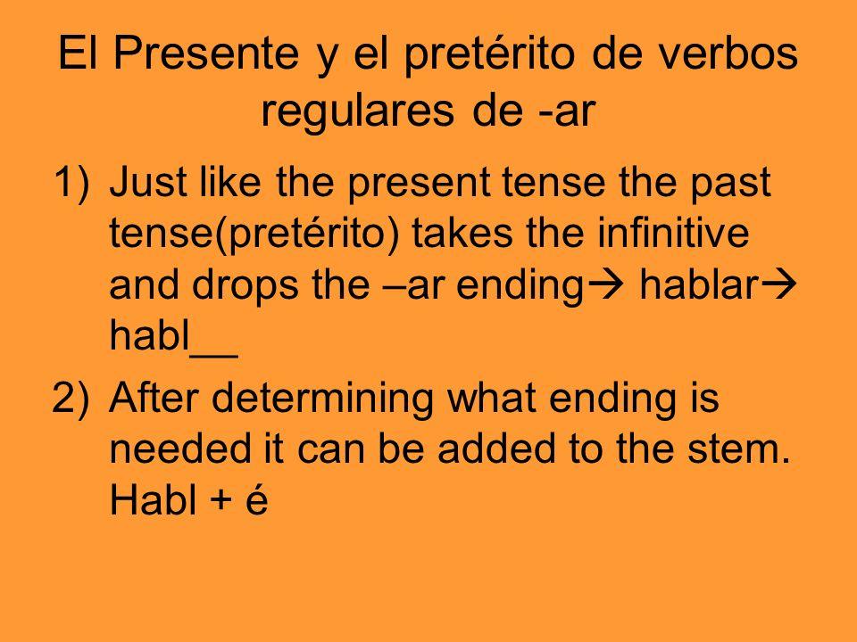 El Presente y el pretérito de verbos regulares de -ar 1)Just like the present tense the past tense(pretérito) takes the infinitive and drops the –ar e