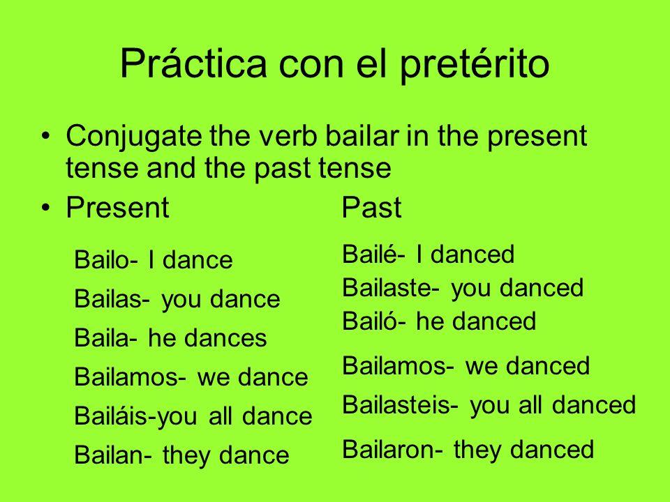 Práctica con el pretérito Conjugate the verb bailar in the present tense and the past tense Present Past Bailo- I dance Bailas- you dance Baila- he da