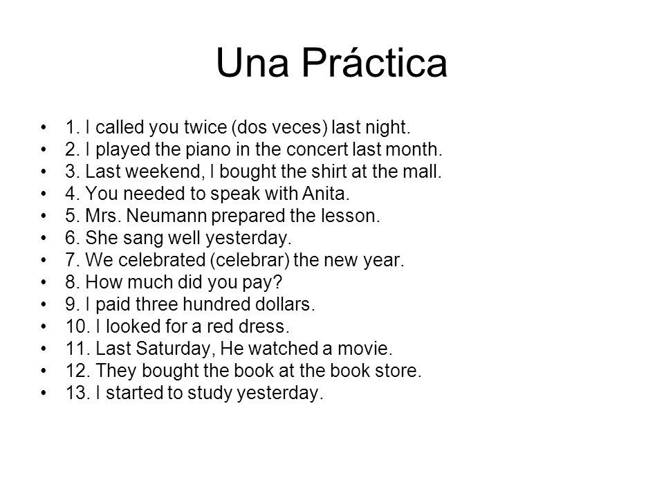 Una Práctica 1. I called you twice (dos veces) last night. 2. I played the piano in the concert last month. 3. Last weekend, I bought the shirt at the