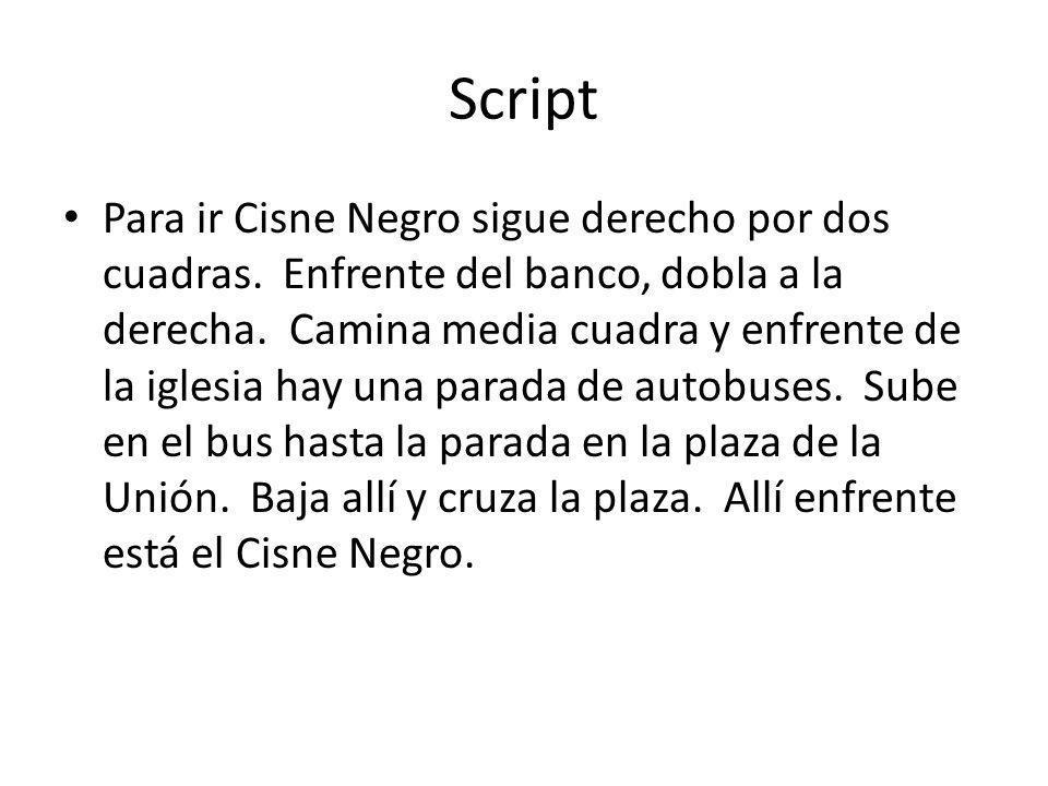 Script Para ir Cisne Negro sigue derecho por dos cuadras.