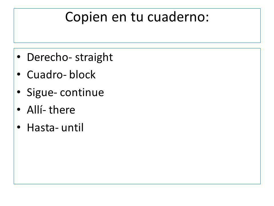 Copien en tu cuaderno: Derecho- straight Cuadro- block Sigue- continue Allí- there Hasta- until