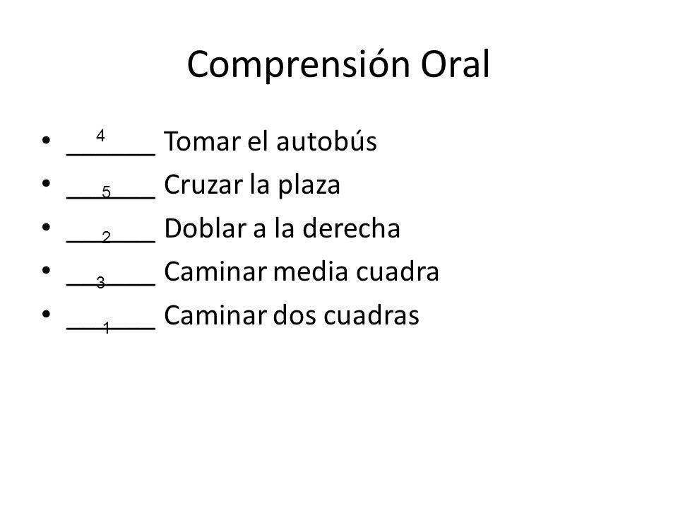Comprensión Oral ______ Tomar el autobús ______ Cruzar la plaza ______ Doblar a la derecha ______ Caminar media cuadra ______ Caminar dos cuadras 4 5 2 3 1