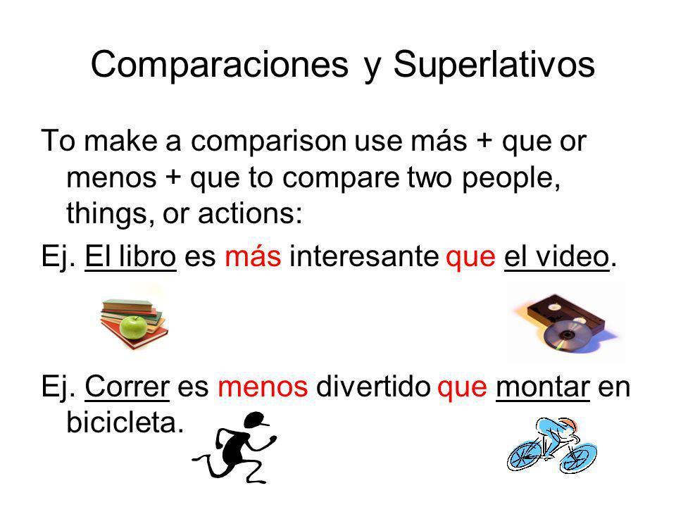 Comparaciones y Superlativos To make a comparison use más + que or menos + que to compare two people, things, or actions: Ej. El libro es más interesa