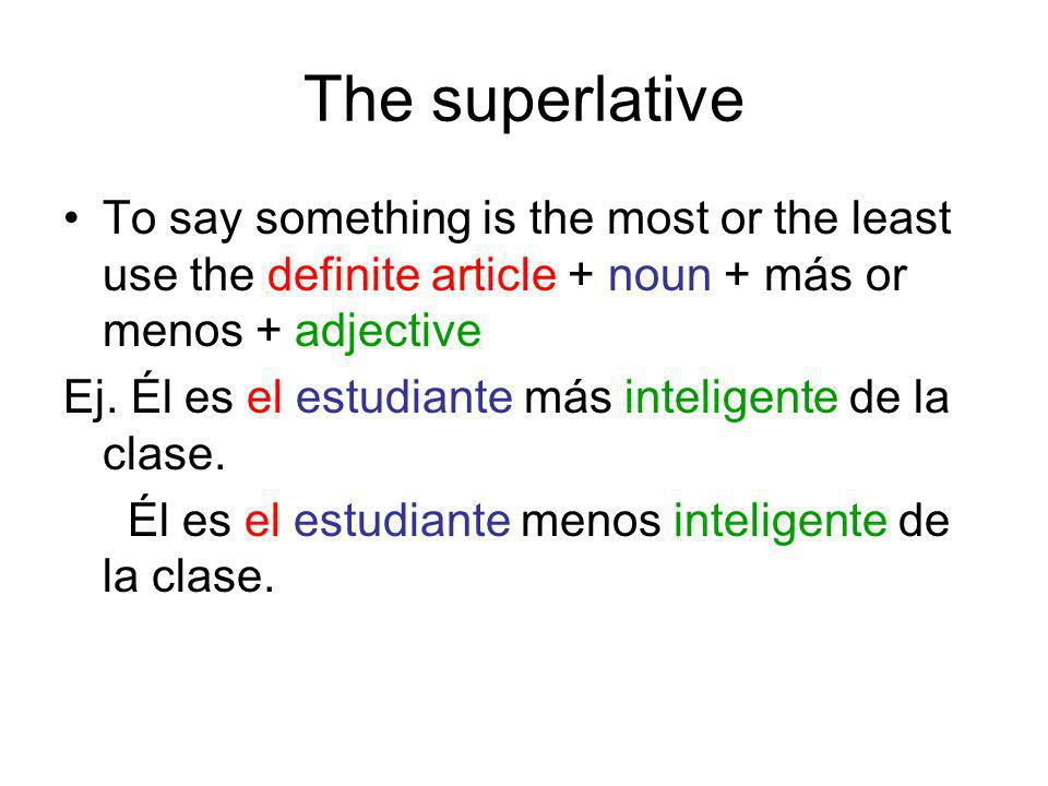 The superlative To say something is the most or the least use the definite article + noun + más or menos + adjective Ej. Él es el estudiante más intel