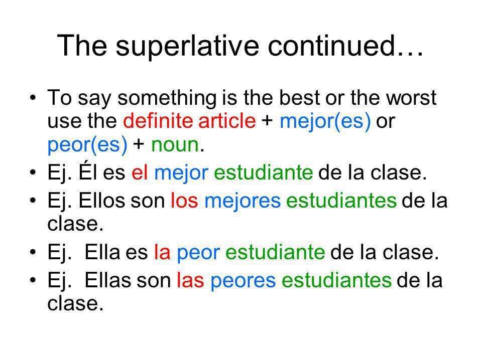 The superlative continued… To say something is the best or the worst use the definite article + mejor(es) or peor(es) + noun. Ej. Él es el mejor estud