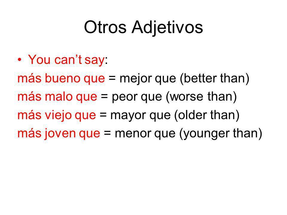 Otros Adjetivos You cant say: más bueno que = mejor que (better than) más malo que = peor que (worse than) más viejo que = mayor que (older than) más