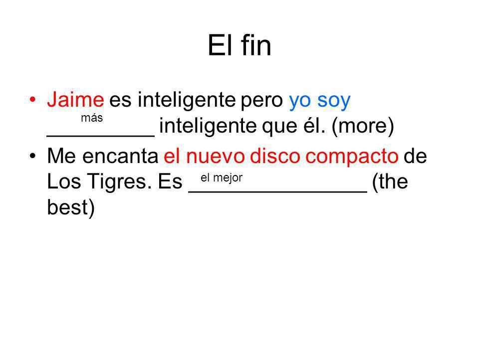 El fin Jaime es inteligente pero yo soy _________ inteligente que él. (more) Me encanta el nuevo disco compacto de Los Tigres. Es _______________ (the