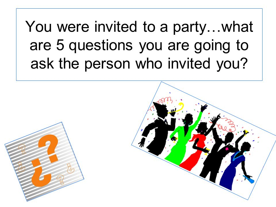 You were invited to a party…what are 5 questions you are going to ask the person who invited you?