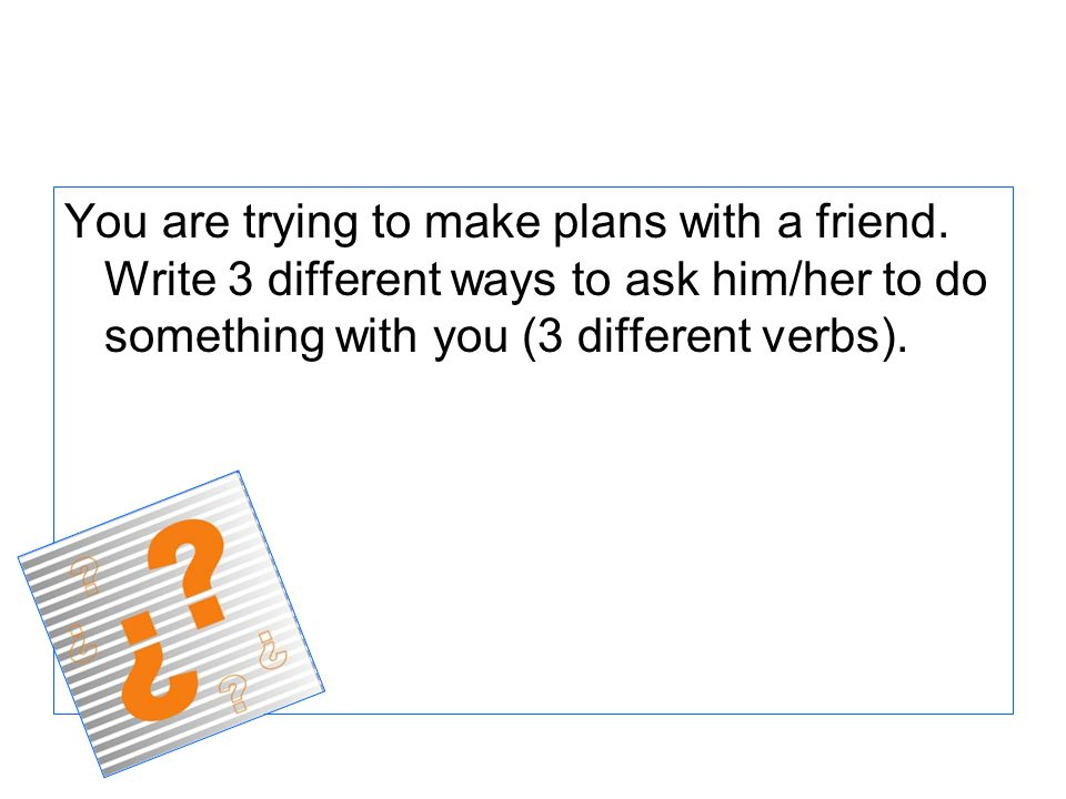 You are trying to make plans with a friend. Write 3 different ways to ask him/her to do something with you (3 different verbs).