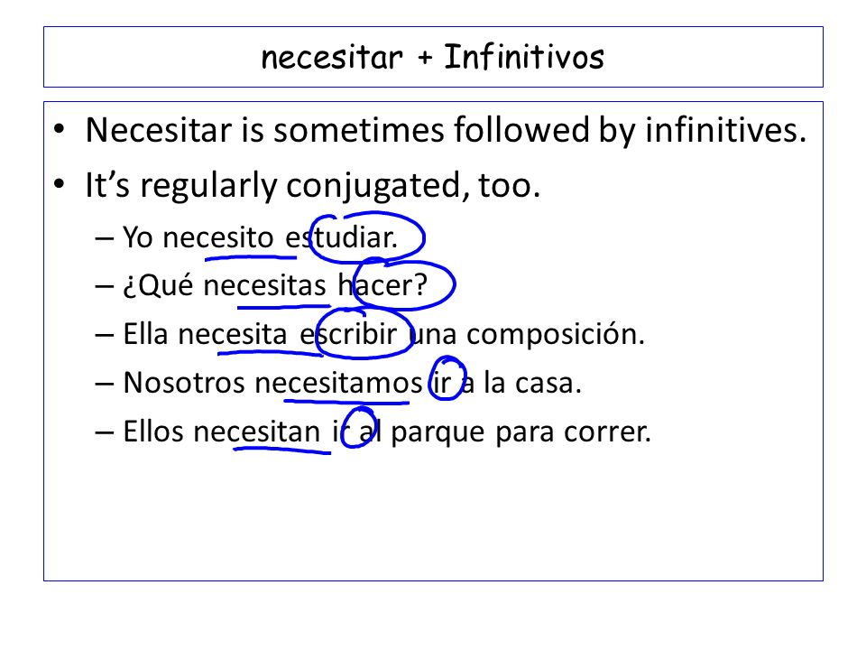 necesitar + Infinitivos Necesitar is sometimes followed by infinitives. Its regularly conjugated, too. – Yo necesito estudiar. – ¿Qué necesitas hacer?