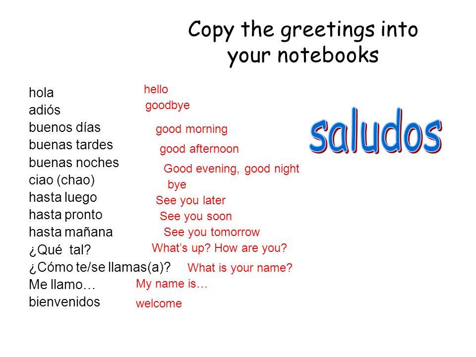 Copy the greetings into your notebooks hola adiós buenos días buenas tardes buenas noches ciao (chao) hasta luego hasta pronto hasta mañana ¿Qué tal.