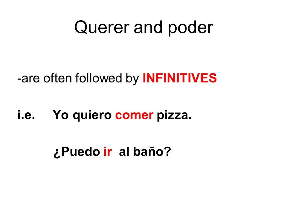 Querer and poder -are often followed by INFINITIVES i.e. Yo quiero comer pizza. ¿Puedo ir al baño?