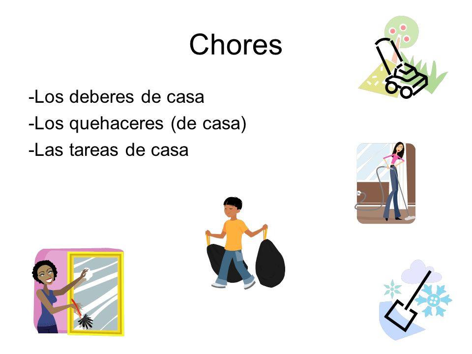 Chores -Los deberes de casa -Los quehaceres (de casa) -Las tareas de casa