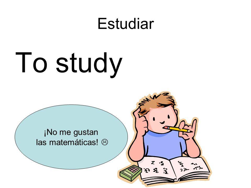 Estudiar To study ¡No me gustan las matemáticas!