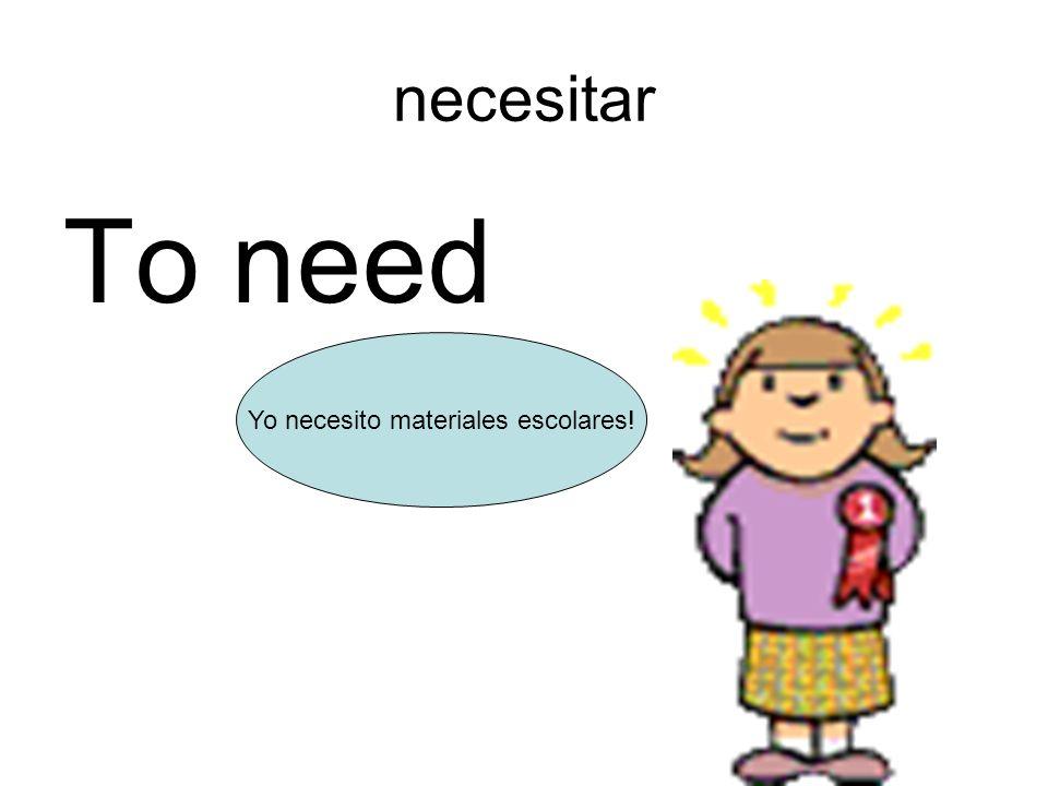 necesitar To need Yo necesito materiales escolares!