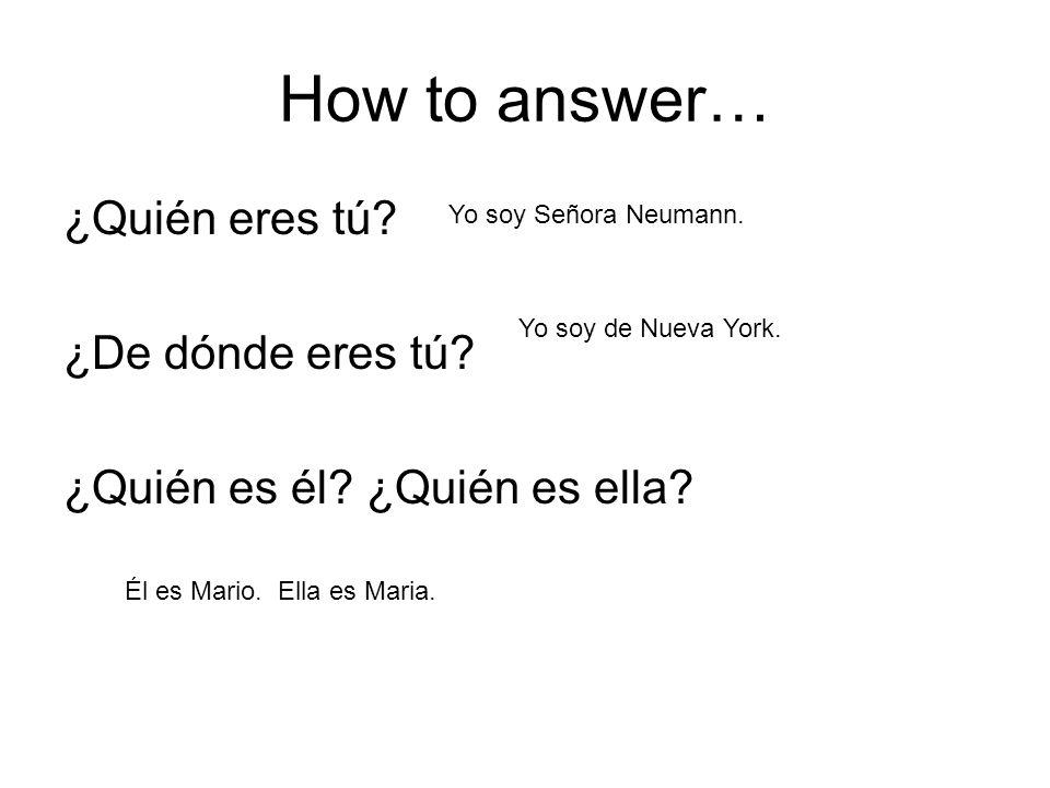 How to answer… ¿Quién eres tú? ¿De dónde eres tú? ¿Quién es él? ¿Quién es ella? Yo soy Señora Neumann. Yo soy de Nueva York. Él es Mario. Ella es Mari