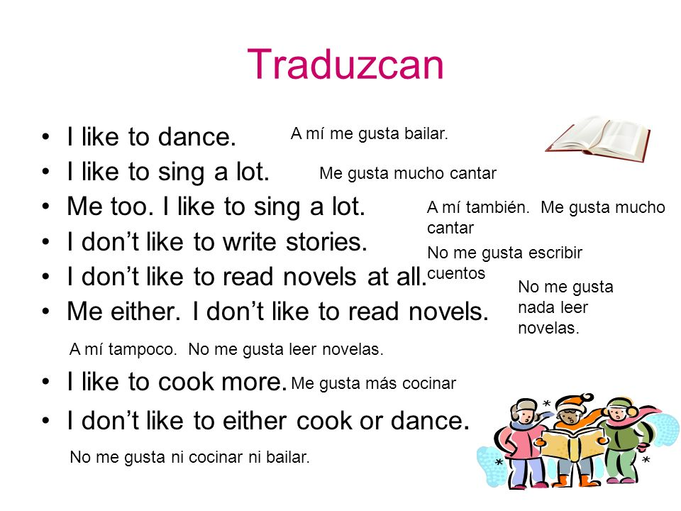 Traduzcan I like to dance. I like to sing a lot. Me too. I like to sing a lot. I dont like to write stories. I dont like to read novels at all. Me eit