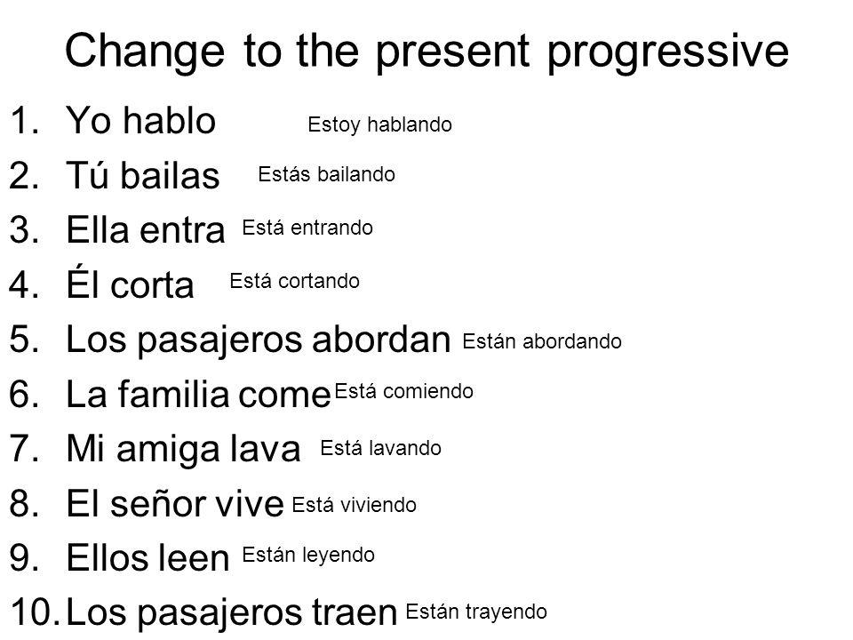Change to the present progressive 1.Yo hablo 2.Tú bailas 3.Ella entra 4.Él corta 5.Los pasajeros abordan 6.La familia come 7.Mi amiga lava 8.El señor