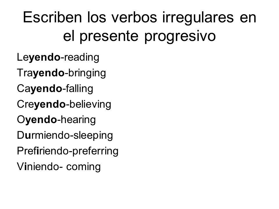 Escriben los verbos irregulares en el presente progresivo Leyendo-reading Trayendo-bringing Cayendo-falling Creyendo-believing Oyendo-hearing Durmiend